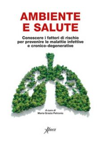 Ambiente e salute. Conoscere i fattori di rischio per prevenire le malattie infettive e cronico-degenerative - Petronio M. G. (cur.)