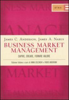 Business market management. Capire, creare, fornire valore - Anderson James C.; Narus James A.; Uslenghi A. (cu