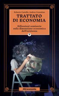 Trattato di economia. Divagazioni semiserie sulla dimensione economica dell'esistenza - Castello Roberto; Cosentino Andrea