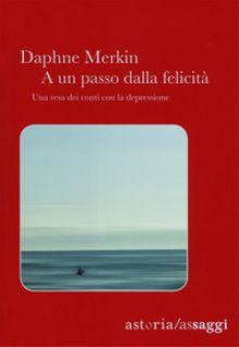 A un passo dalla felicità. Una resa dei conti con la depressione - Merkin Daphne