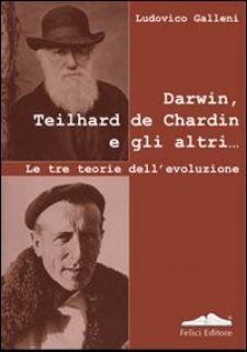 Darwin, Teilhard de Chardin e gli altri. Le tre teorie dell'evoluzione - Galleni Ludovico