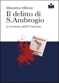 Il delitto di S. Ambrogio. Le inchieste dell'8° distretto - Milone Massimo