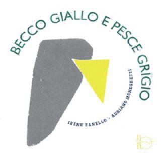 Becco Giallo e Pesce Grigio - Zanello Irene; Moneghetti Adriano