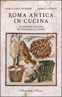 Roma antica in cucina. Tradizioni e ricette tra Repubblica e Impero - De Rubeis Marco Gavio; Affanni Giorgia