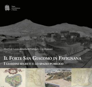 Il forte di San Giacomo in Favignana. I giardini segreti e lo spazio pubblico - Leone Manfredi; Garofalo Emanuela; Brancato Ugo