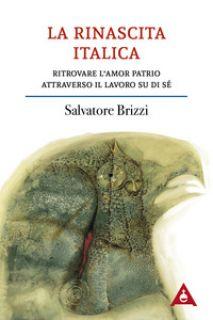 La rinascita italica. Ritrovare l'amor patrio attraverso il lavoro su di sé - Brizzi Salvatore
