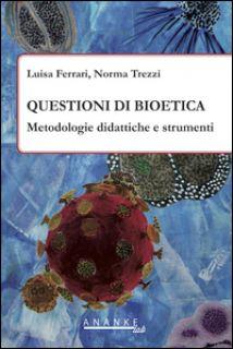 Questioni di bioetica. Metodologie didattiche e strumenti - Ferrari Luisa; Trezzi Norma