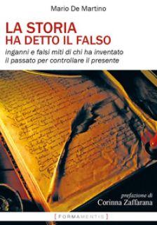 La storia ha detto il falso. Inganni e falsi miti di chi ha inventato il passato per controllare il presente - De Martino Mario