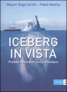 Iceberg in vista. Prendere decisioni senza affondare - Ariño Miguel A.; Maella Pablo