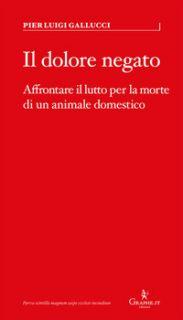 Il dolore negato. Affrontare il lutto per la morte di un animale domestico - Gallucci Pier Luigi