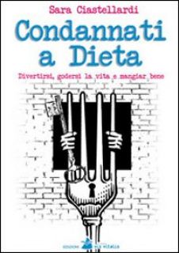 Condannati a dieta. Divertirsi, godersi la vita e mangiar bene - Ciastellardi Sara