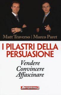 I pilastri della persuasione. Vendere, convincere, affascinare - Traverso Matt; Paret Marco