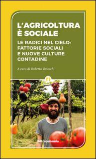 L'agricoltura è sociale. Le radici del cielo: fattorie sociali e nuove culture contadine - Brioschi R. (cur.)