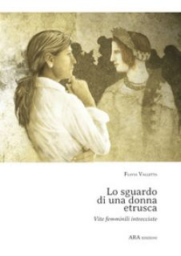 Lo sguardo di una donna etrusca. Vite femminili intrecciate - Valletta Flavia