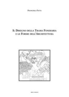 Il disegno della trama fondiaria e le forme dell'architettura - Fatta Francesca