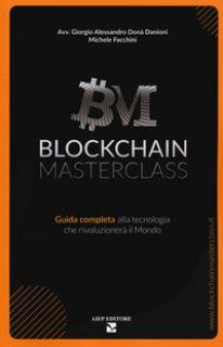 Blockchain masterclass. Guida completa alla tecnologia che rivoluzionerà il mondo - Donà Danioni Giorgio Alessandro; Facchini Michele