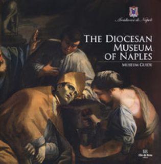 The Diocesan Museum of Naples. Museum guide - Di Mauro Leonardo; Giusti Laura; Russo Adolfo
