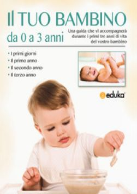 Il tuo bambino da 0 a 3 anni. Una guida che vi accompagnerà durante i primi tre anni di vita del vostro bambino -