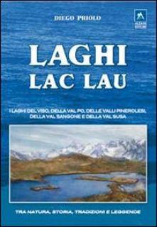 Laghi-lac-lau. I laghi del Viso, della Val Po, delle valli pinerolesi,della Val Sangone e della Valsusa - Priolo Diego