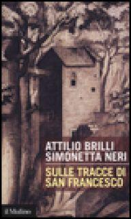 Sulle tracce di San Francesco - Brilli Attilio; Neri Simonetta
