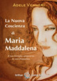 La nuova coscienza di Maria Maddalena. Il tuo risveglio attraverso la sua frequenza - Venneri Adele
