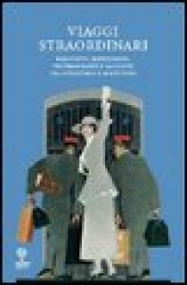 Viaggi straordinari. Resoconti, impressioni, testimonianze e racconti tra Ottocento e Novecento - Caleffi N. (cur.); Leoni G. (cur.)