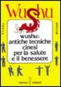 Wushu. Antiche tecniche cinesi per la salute e il benessere -