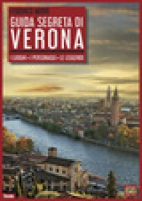 Guida segreta di Verona. I luoghi. I personaggi. Le leggende - Moro Federico