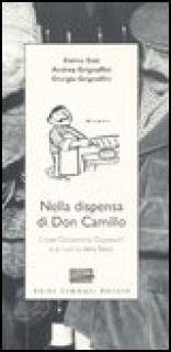 Nella dispensa di Don Camillo. L'oste Giovannino Guareschi e la cucina della Bassa - Sisti Enrico; Grignaffini Andrea; Grignaffini Giorgio