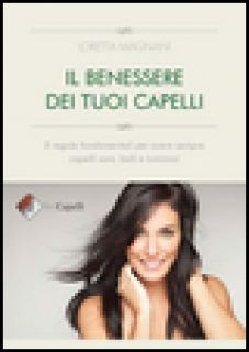 Il benessere dei tuoi capelli. 8 regole fondamentali per avere sempre capelli sani, belli e luminosi - Magnani Loretta