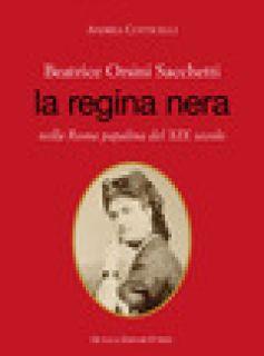 Beatrice Orsini Sacchetti. La regina nera nella Roma papalina del XIX secolo - Cotticelli Andrea