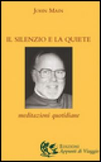 Il silenzio e la quiete. Meditazioni quotidiane - Main John; Piana A. (cur.)