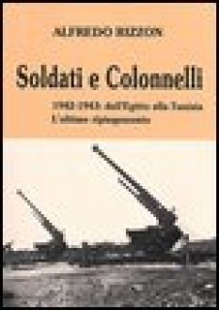 Soldati e colonnelli. 1942-1943: dall'Egitto alla Tunisia. L'ultimo ripiegamento - Rizzon Alfredo