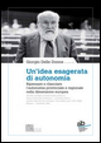 Un'idea esagerata di autonomia. Ripensare e rilanciare l'autonomia provinciale e regionale nella dimensione europea - Delle Donne G. (cur.)