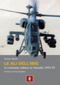 Le ali dell'Ibis. La missione italiana in Somalia. La missione italiana in Somalia 1992-93 - Adami Gianni