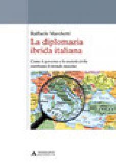 La diplomazia ibrida italiana. Come il governo e la società civile cambiano il mondo insieme - Marchetti Raffaele