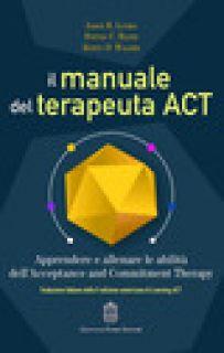 Il manuale del terapeuta ACT. Apprendere e allenare le abilità dell'Acceptance and Commitment Therapy - Luoma Jason B.; Hayes Steve C.; Walser Robyn D.