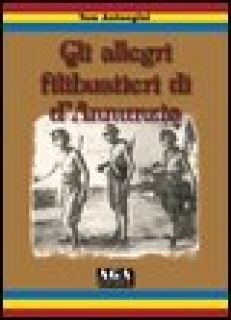 Gli allegri filibustieri di D'Annunzio - Antongini Tom