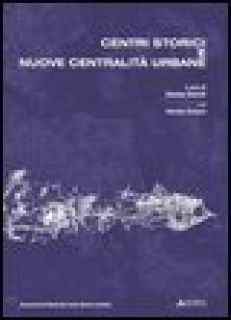 Centri storici e nuove centralità urbane. Progetto di ricerca dell'Associazione Nazionale Centri Storico-Artistici - Storchi S. (cur.); Armanni O. (cur.)
