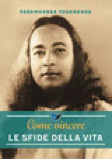 Come vincere le sfide della vita - Paramhansa Yogananda; Ellero S. M. (cur.)