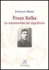 Franz Kafka. La metamorfosi del significato - Masini Ferruccio