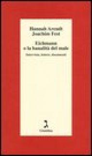 Eichmann o La banalità del male. Intervista, lettere, documenti - Arendt Hannah; Fest Joachim C.; Ludz U. (cur.); Wild T. (cur.); Badocco C. (cur.)