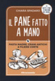 Il pane fatto a mano. Pasta madre, grani antichi & filiere corte - Spadaro Chiara