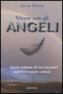 Vivere con gli angeli. Storie italiane di veri incontri con le creature celesti - Fermi Anna