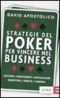 Strategie del poker per vincere nel business. Gestione, investimenti, negoziazioni, marketing, vendite, organizzazione - Apostolico David