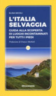 L'Italia selvaggia. Guida alla scoperta di luoghi incontaminati per tutti i piedi - Nicoli Elisa