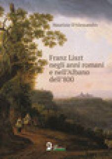 Franz Liszt negli anni romani e nell'Albano dell'800 - D'Alessandro Maurizio