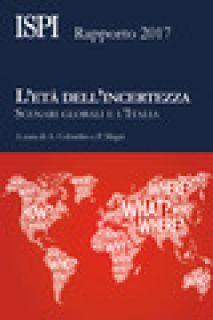 L'età dell'incertezza. Scenari globali e l'Italia. Rapporto ISPI 2017 - Colombo A. (cur.); Magri P. (cur.)