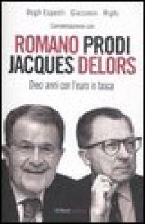 Conversazione con Romano Prodi e Jacques Delors. Dieci anni con l'euro in tasca - Degli Esposti Massimo; Giacomin Paolo; Righi Stefa