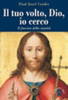 Il Tuo volto, Dio, io cerco. Il fascino della santità - Cordes Paul Josef